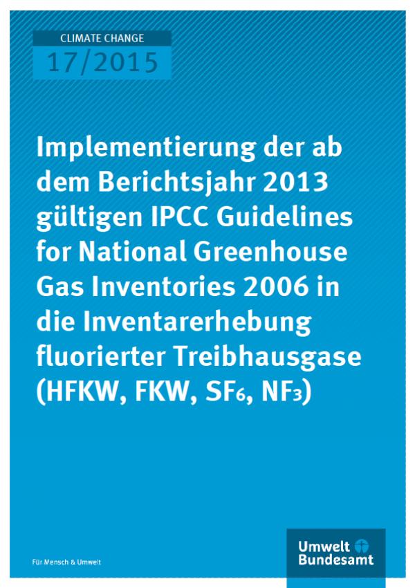 Cover Climate Change 17/2015 Implementierung der ab dem Berichtsjahr 2013 gültigen IPCC Guidelines for National Greenhouse Gas Inventories 2006 in die Inventarerhebung fluorierter Treibhausgase (HFKW, FKW, SF6, NF3)