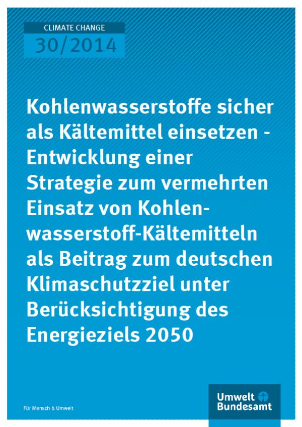 Cover Climate Change 30/2014 Kohlenwasserstoffe sicher als Kältemittel einsetzen - Entwicklung einer Strategie zum vermehrten Einsatz von Kohlenwasserstoff- Kältemitteln als Beitrag zum deutschen Klimaschutzziel unter Berücksichtigung des Energieziels 205