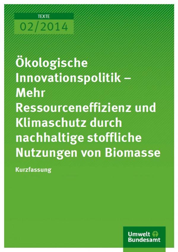 Cover Texte 02/2014 Ökologische Innovationspolitik – Mehr Ressourceneffizienz und Klimaschutz durch nachhaltige stoffliche Nutzungen von Biomasse Kurzfassung