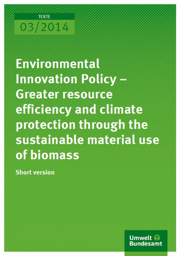 Cover Texte 03/2014 Environmental Innovation Policy – Greater resource efficiency and climate protection through the sustainable material use of biomass Short version