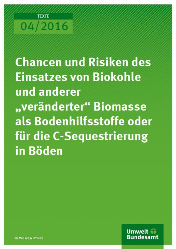 """Cover Texte 04/2016 Chancen und Risiken des Einsatzes von Biokohle und anderer """"veränderter"""" Biomasse als Bodenhilfsstoffe oder für die CSequestrierung in Böden"""
