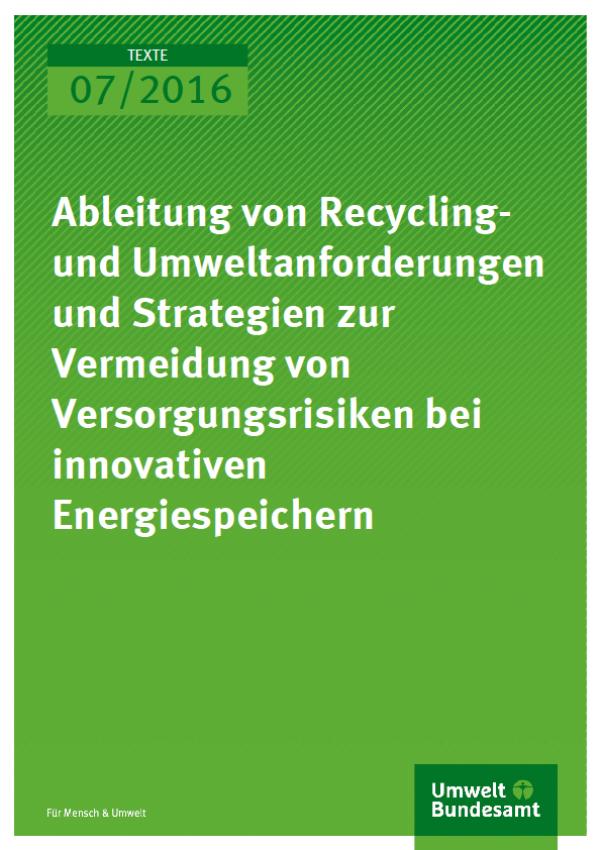 Cover Texte 07/2016 Ableitung von Recyclingund Umweltanforderungen und Strategien zur Vermeidung von Versorgungsrisiken bei innovativen Energiespeichern