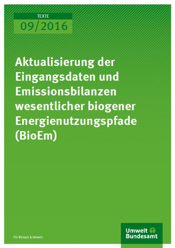 Cover Texte 09/2016 Aktualisierung der Eingangsdaten und Emissionsbilanzen wesentlicher biogener Energienutzungspfade (BioEm)