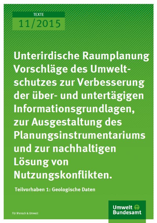 Cover Texte 11/2015 Unterirdische Raumplanung Vorschläge des Umweltschutzes zur Verbesserung der über- und untertägigen Informationsgrundlagen, zur Ausgestaltung des Planungsinstrumentariums und zur nachhaltigen Lösung von Nutzungskonflikten