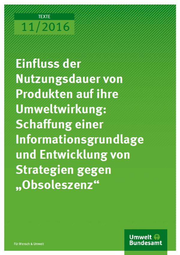 """Cover Texte 11/2016 Einfluss der Nutzungsdauer von Produkten auf ihre Umweltwirkung: Schaffung einer Informationsgrundlage und Entwicklung von Strategien gegen """"Obsoleszenz"""""""