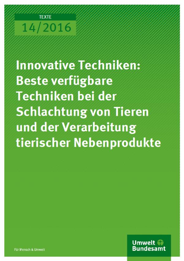 Cover Texte 14/2016 Innovative Techniken: Beste verfügbare Techniken bei der Schlachtung von Tieren und der Verarbeitung tierischer Nebenprodukte