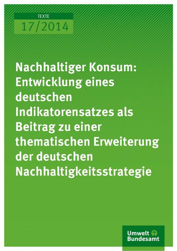 Cover Texte 17/2014 Nachhaltiger Konsum: Entwicklung eines deutschen Indikatorensatzes als Beitrag zu einer thematischen Erweiterung der deutschen Nachhaltigkeitsstrategie