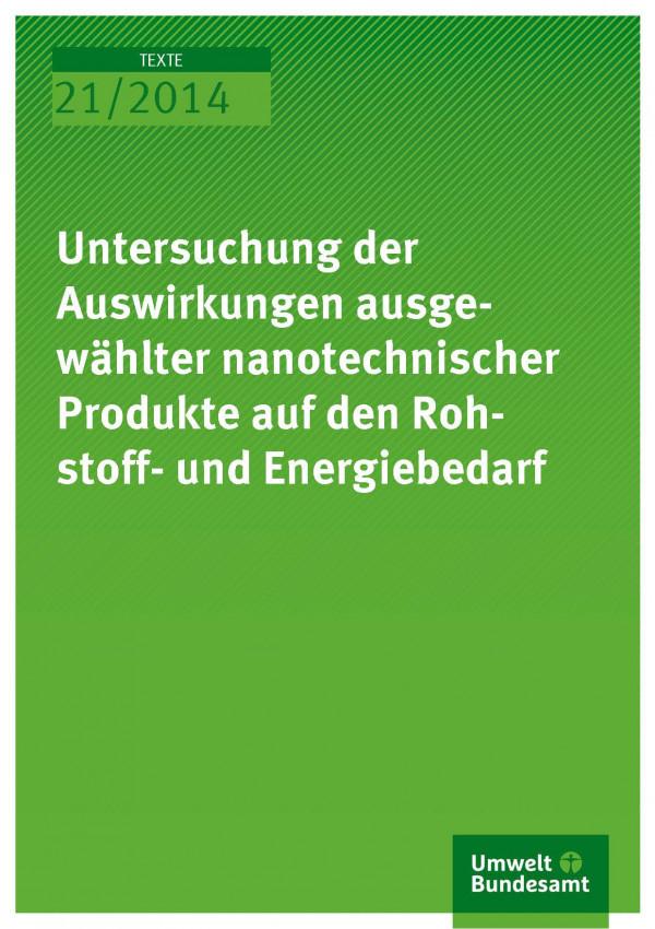 Cover Texte 21/2014 Untersuchung der Auswirkungen ausgewählter nanotechnischer Produkte auf den Rohstoff- und Energiebedarf