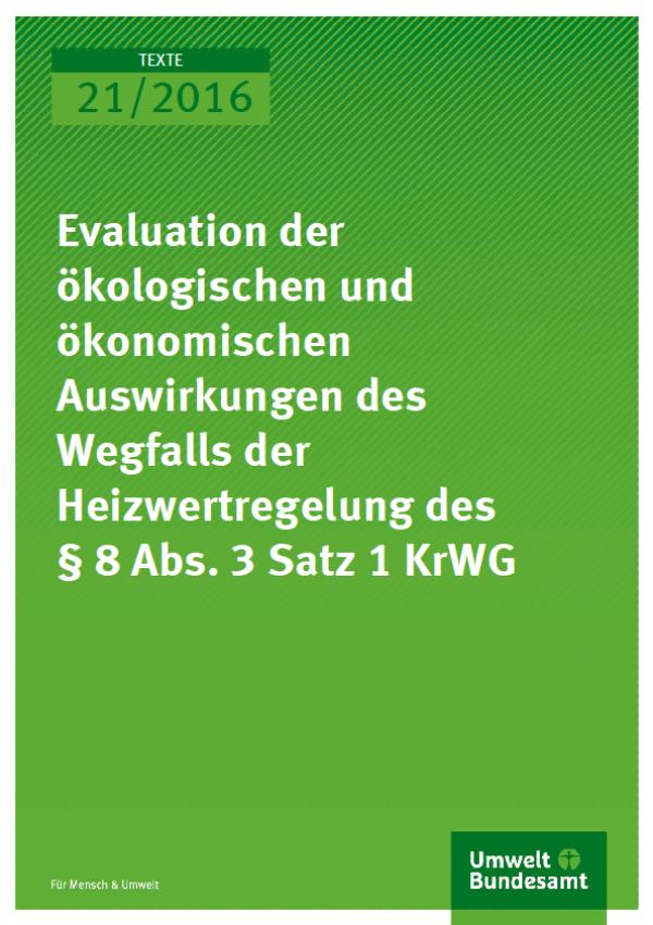 Cover Texte 21/2016 Evaluation der ökologischen und ökonomischen Auswirkungen des Wegfalls der Heizwertregelung des § 8 Abs. 3 Satz 1 KrWG