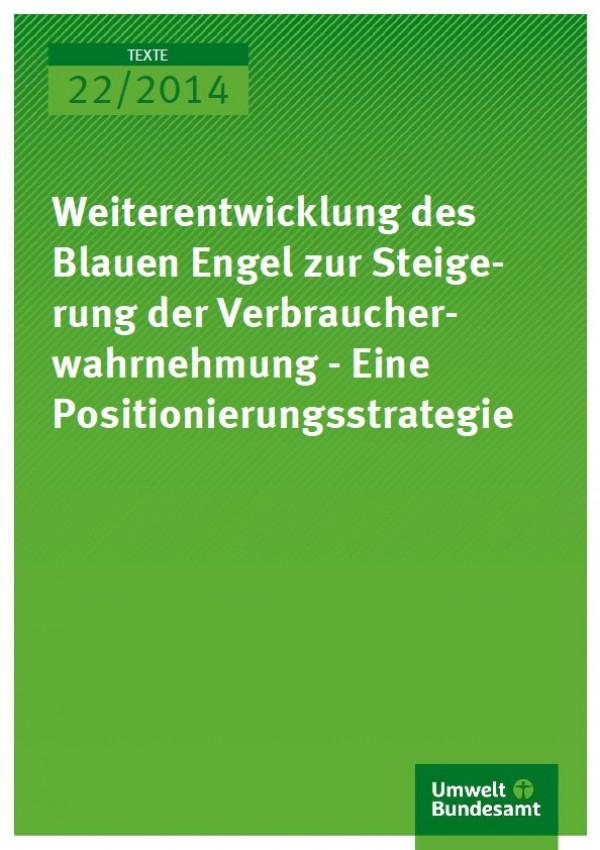 Cover Texte 22/2014 Weiterentwicklung des Blauen Engel zur Steigerung der Verbraucherwahrnehmung - Eine Positionierungsstrategie