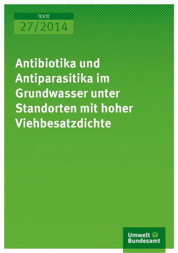 Texte 27/2014 Antibiotika und Antiparasitika im Grundwasser unter Standorten mit hoher Viehbesatzdichte