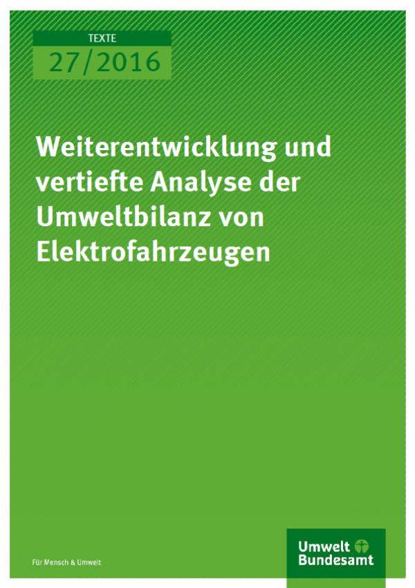 Cover Texte 27/2016 Weiterentwicklung und vertiefte Analyse der Umweltbilanz von Elektrofahrzeugen