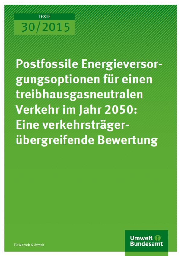 Cover Texte 30/2015 Postfossile Energieversorgungsoptionen für einen treibhausgasneutralen Verkehr im Jahr 2050: Eine verkehrsträgerübergreifende Bewertung