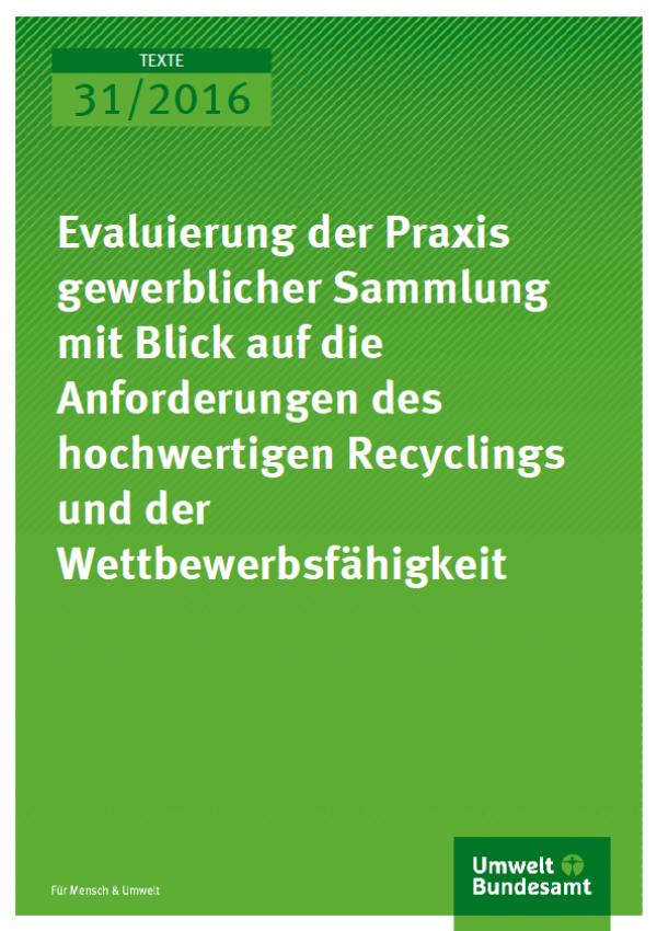 Cover Texte 31/2016 Evaluierung der Praxis gewerblicher Sammlung mit Blick auf die Anforderungen des hochwertigen Recyclings und der Wettbewerbsfähigkeit