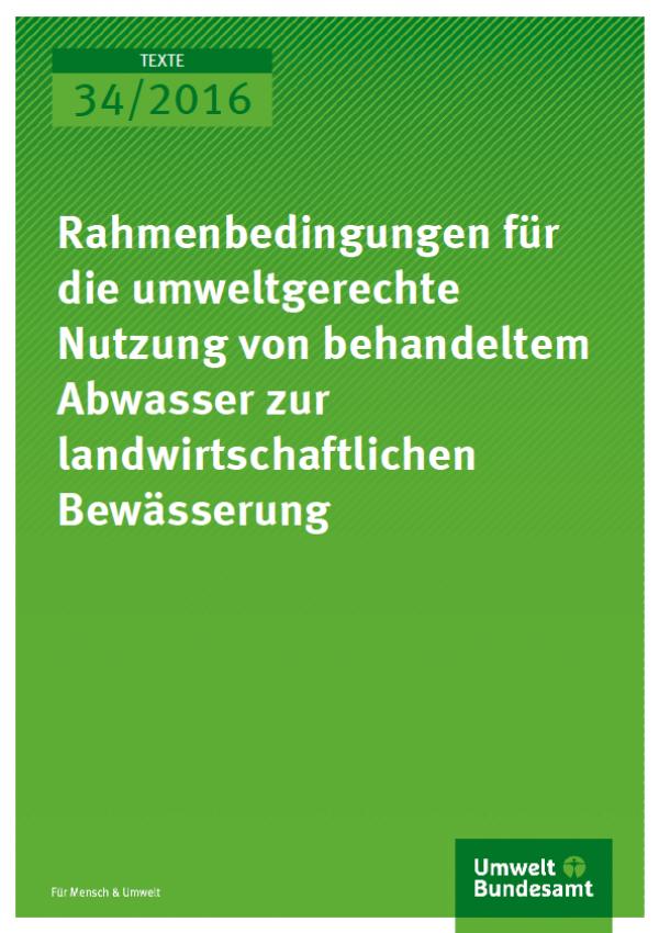 Cover Texte 34/2016 Rahmenbedingungen für die umweltgerechte Nutzung von behandeltem Abwasser zur landwirtschaftlichen Bewässerung