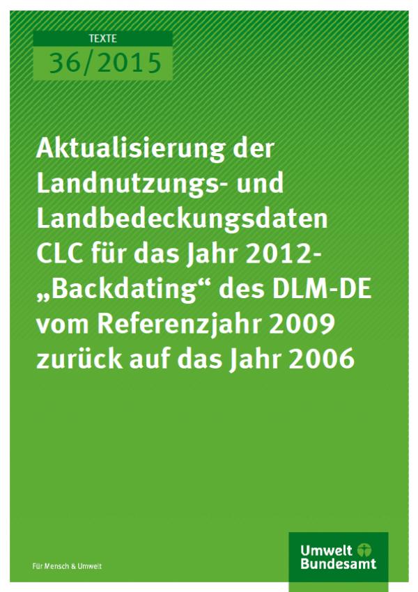 """Cover Texte 36/2015 Aktualisierung der Landnutzungs- und Landbedeckungsdaten CLC für das Jahr 2012-""""Backdating"""" des DLM-DE vom Referenzjahr 2009 zurück auf das Jahr 2006"""