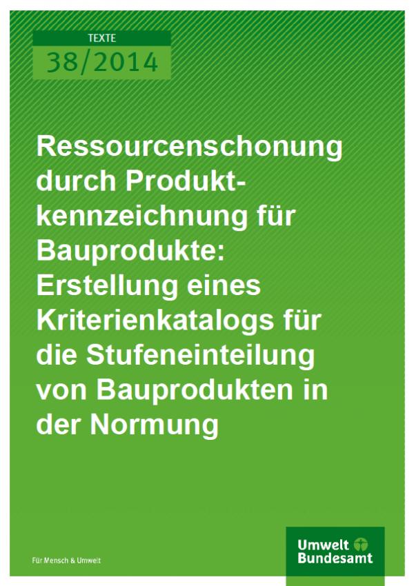 Cover Texte 38/2014 Ressourcenschonung durch Produktkennzeichnung für Bauprodukte: Erstellung eines Kriterienkatalogs für die Stufeneinteilung von Bauprodukten in der Normung