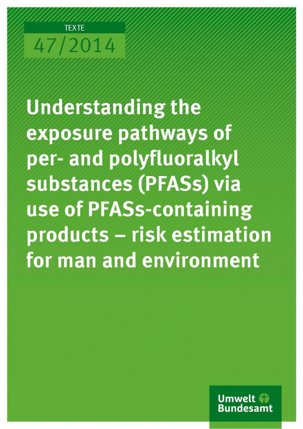 Cover Texte 47/2014 Understanding the exposure pathways of per- and polyfluoralkyl substances (PFASs) via use of PFASs-Containing products – risk estimation for man and environment