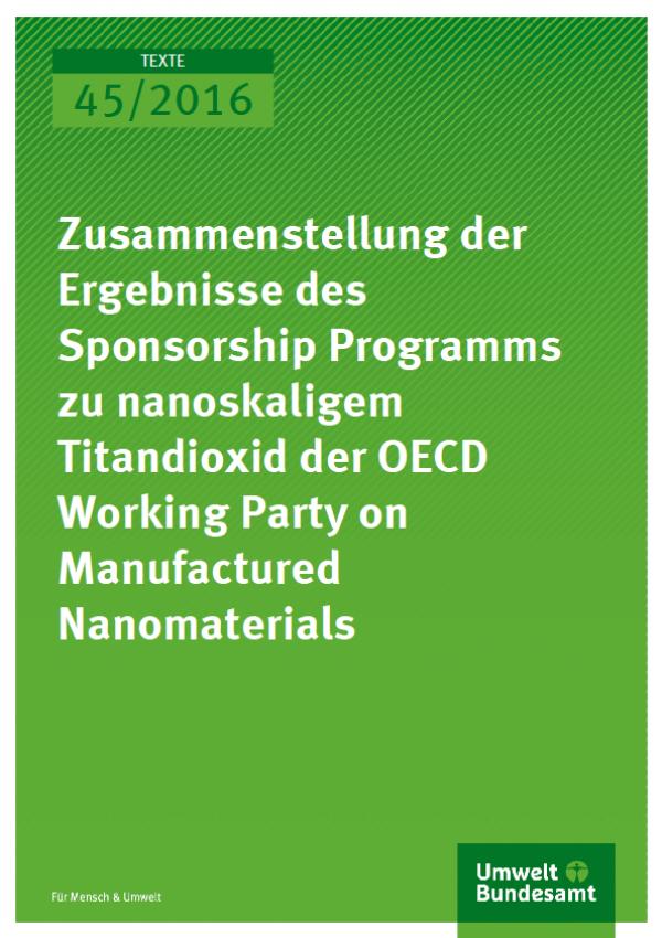 Cover Texte 45/2016 Zusammenstellung der Ergebnisse des Sponsorship Programms zu nanoskaligem Titandioxid der OECD Working Party on Manufactured Nanomaterials