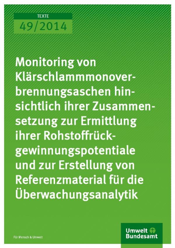 Cover Texte 49/2014 Monitoring von Klärschlammmonover-brennungsaschen hin-sichtlich ihrer Zusammen-setzung zur Ermittlung ihrer Rohstoffrück-gewinnungspotentiale und zur Erstellung von Referenzmaterial für die Überwachungsanalytik
