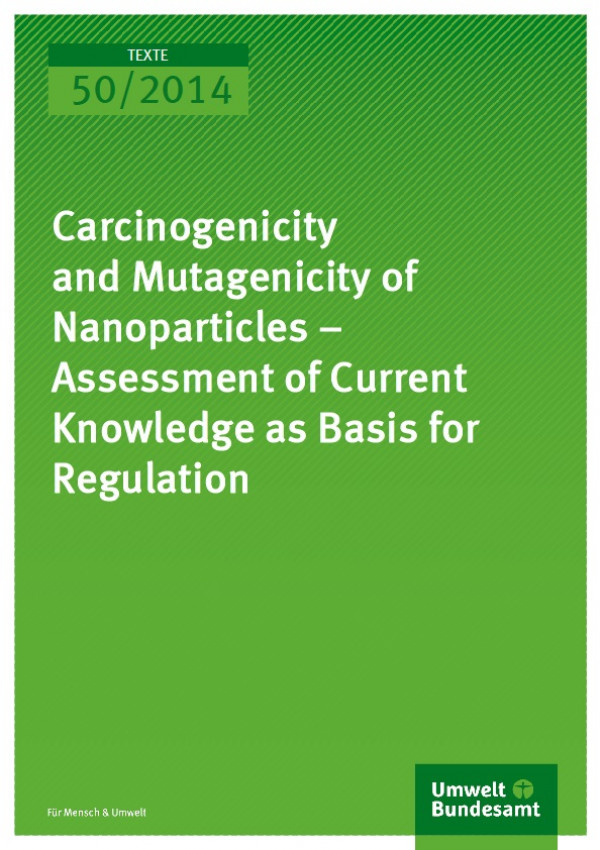 Cover Texte 50/2014 Carcinogenicity and Mutagenicity of Nanoparticles – Assessment of Current Knowledge as Basis for Regulation