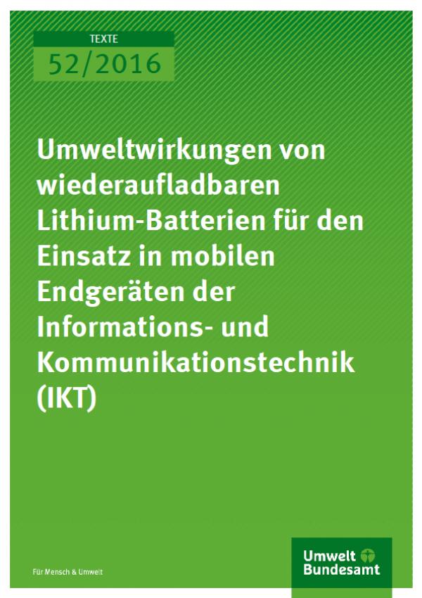 Cover Texte 52/2016 Umweltwirkungen von wiederaufladbaren Lithium-Batterien für den Einsatz in mobilen Endgeräten der Informations- und Kommunikationstechnik (IKT)