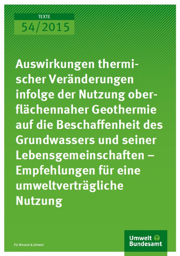 Cover Texte 54/2015 Auswirkungen thermischer Veränderungen infolge der Nutzung oberflächennaher Geothermie auf die Beschaffenheit des Grundwassers und seiner Lebensgemeinschaften – Empfehlungen für eine umweltverträgliche Nutzung