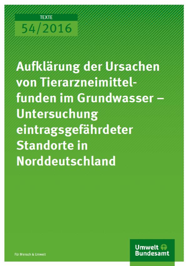 Cover Texte 54/2016 Aufklärung der Ursachen von Tierarzneimittelfunden im Grundwasser – Untersuchung eintragsgefährdeter Standorte in Norddeutschland