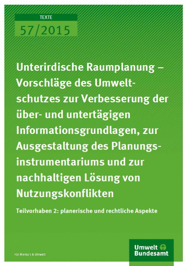 Cover Texte 57/2015 Unterirdische Raumplanung – Vorschläge des Umweltschutzes zur Verbesserung der überund untertägigen Informationsgrundlagen, zur Ausgestaltung des Planungsinstrumentariums und zur nachhaltigen Lösung von Nutzungskonflikten