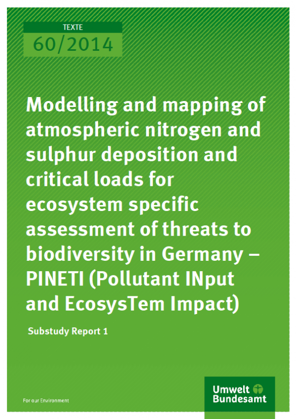 Cover Texte 60/2014 Modelling and mapping of atmospheric nitrogen and sulphur deposition and critical loads for ecosystem specific assessment of threats to biodiversity in Germany – PINETI (Pollutant INput and EcosysTem Impact) Substudy Report 1