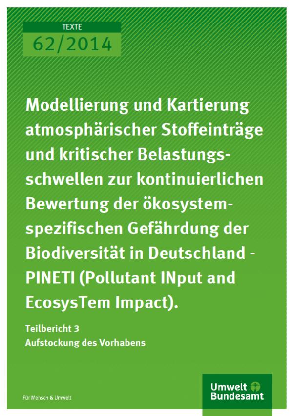 Texte 62/2014 Modellierung und Kartierung atmosphä-rischer Stoffeinträge und kritischer Belastungsschwellen zur kontinuierlichen Bewertung der ökosystemspezifischen Gefährdung der Biodiversität in Deutschland - PINETI (Pollutant INput and EcosysTem Impact