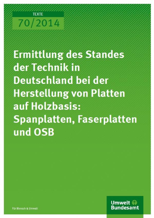 Cover Texte 70/2014 Ermittlung des Standes der Technik in Deutschland bei der Herstellung von Platten auf Holzbasis: Spanplatten, Faserplatten und OSB