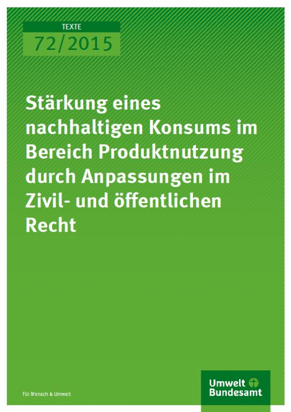 Cover Texte 72/2015 Stärkung eines nachhaltigen Konsums im Bereich Produktnutzung durch Anpassungen im Zivil- und öffentlichen Recht
