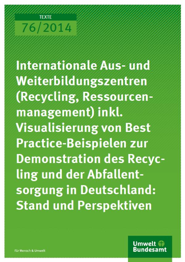 Cover Texte 76/2014 Internationale Aus- und Weiterbildungszentren (Recycling, Ressourcenmanagement) inkl. Visualisierung von Best Practice- Beispielen zur Demonstration des Recycling und der Abfallentsorgung in Deutschland: Stand und Perspektiven