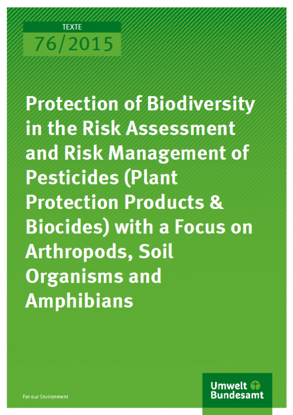 Cover Texte 76/2015 Protection of Biodiversity in the Risk Assessment and Risk Management of Pesticides (Plant Protection Products & Biocides) with a Focus on Arthropods, Soil Organisms and Amphibians