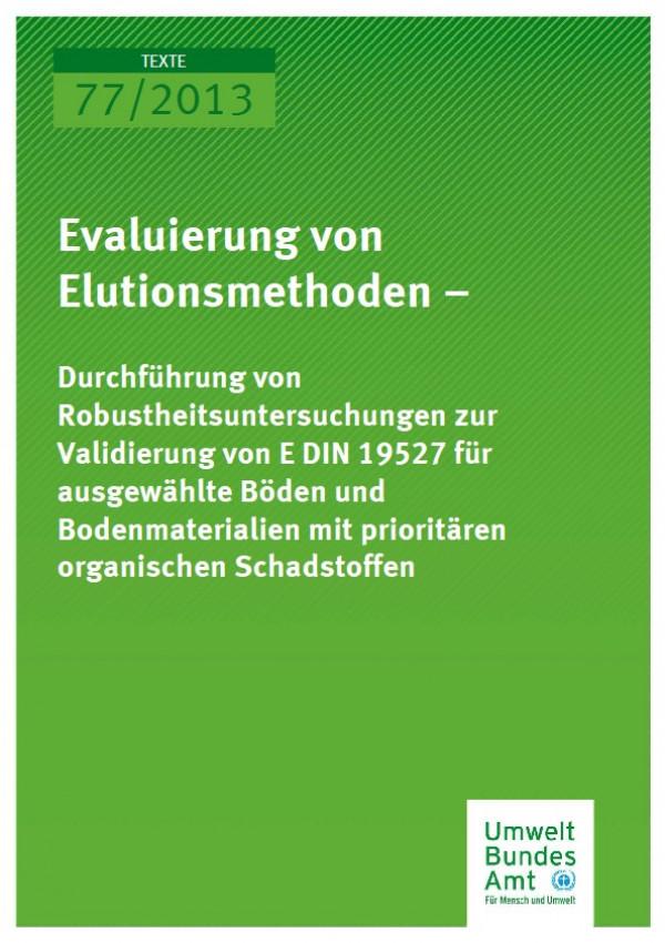 Cover Texte 77/2013 Evaluierung von Elutionsmethoden – Durchführung von Robustheitsuntersuchungen zur Validierung von E DIN 19527 für ausgewählte Böden und Bodenmaterialien mit prioritären organischen Schadstoffen