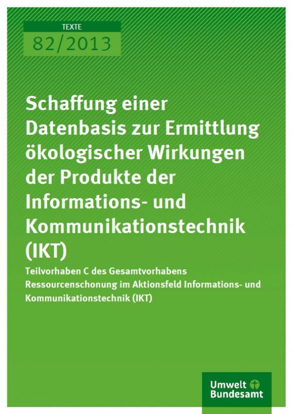 """Cover Text 82/2013 """"Schaffung einer Datenbasis zur Ermittlung ökologischer Wirkungen der Produkte der Informations- und Kommunikationstechnik (IKT)"""