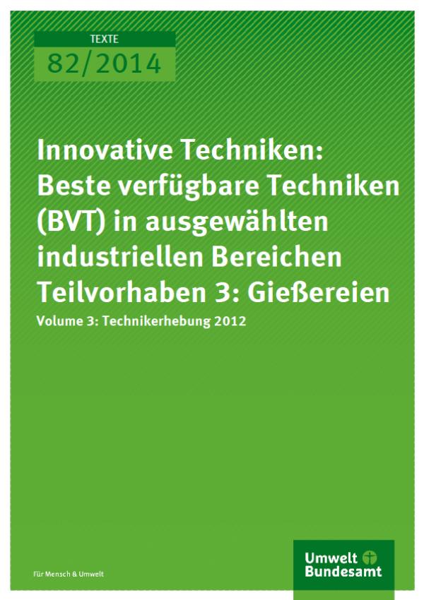 Cover Texte 82/2014 Innovative Techniken: Beste verfügbare Techniken (BVT) in ausgewählten industriellen Bereichen Teilvorhaben 3: Gießereien Volume 3: Technikerhebung 2012