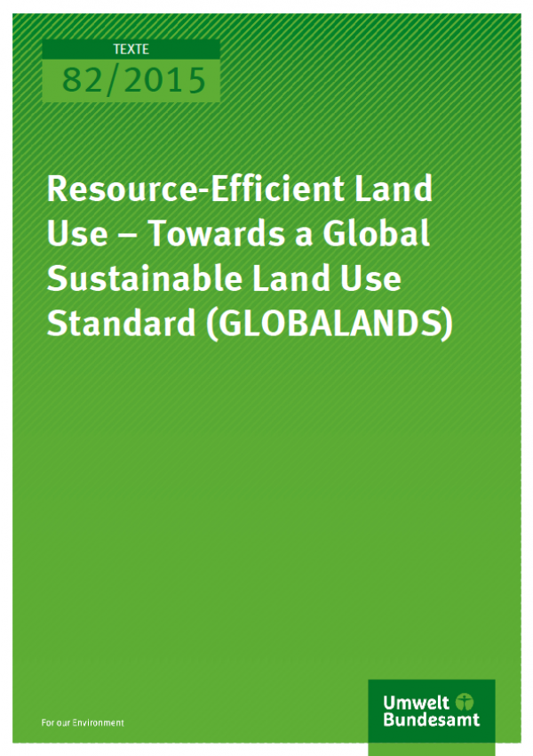 Cover Texte 82/2015 Resource-Efficient Land Use – Towards a Global Sustainable Land Use Standard (GLOBALANDS)