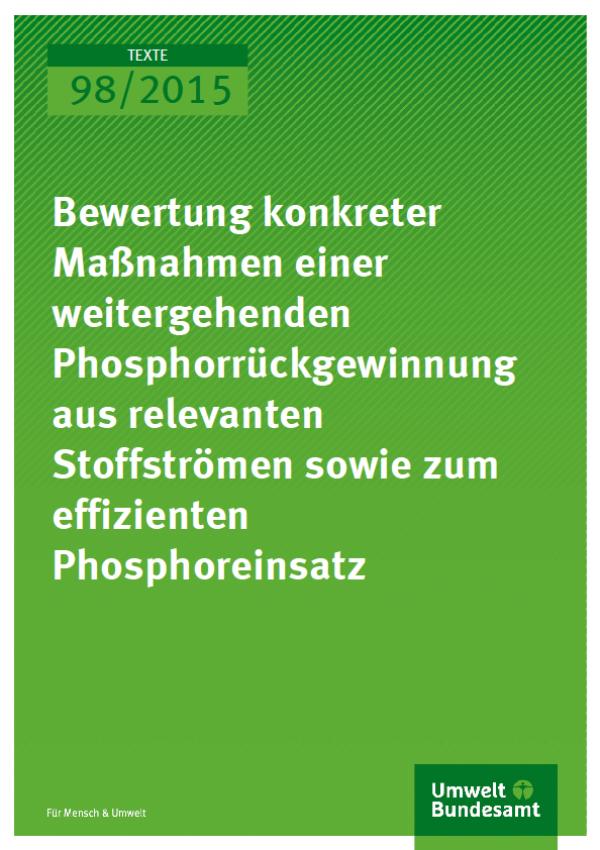 Cover Texte 98/2015 Bewertung konkreter Maßnahmen einer weitergehenden Phosphorrückgewinnung aus relevanten Stoffströmen sowie zum effizienten Phosphoreinsatz