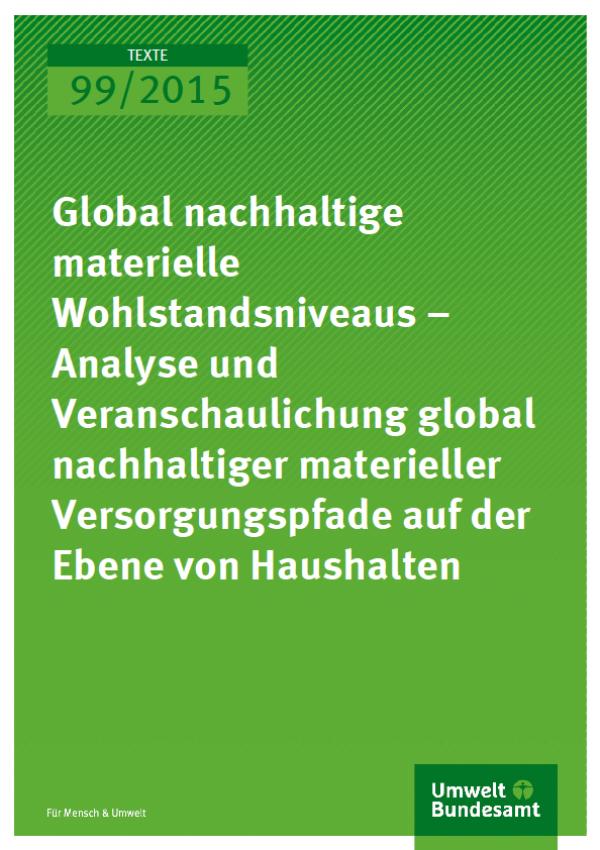 Cover Texte 99/2015 Global nachhaltige materielle Wohlstandsniveaus – Analyse und Veranschaulichung global nachhaltiger materieller Versorgungspfade auf der Ebene von Haushalten