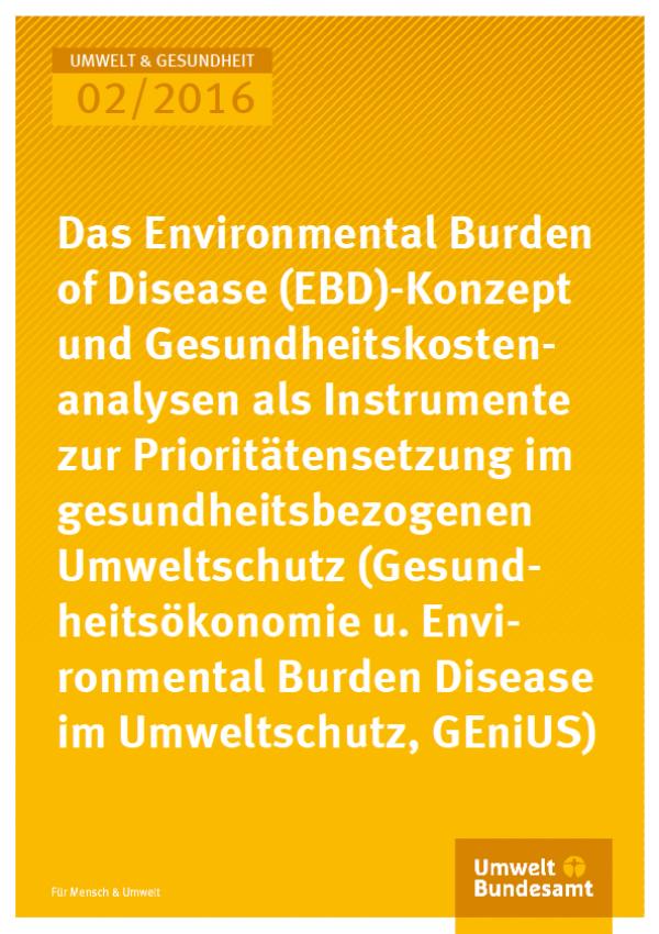 Cover Umwelt und Gesundheit 02/2016 Das Environmental Burden od Disease (EBD)- Konzept und Gesundheitskostenanalysen als Instrumente zur Prioritätensetzung im gesundheitsbezogenen Umweltschutz (Gesundheitsökonomie und Environmental Burden of Disease im Um