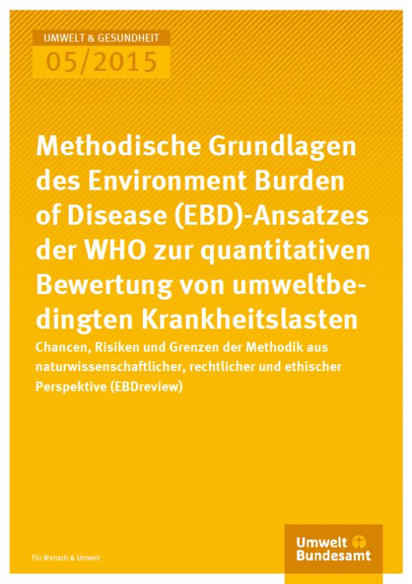 Cover Umwelt und Gesundheit 05/2015 Methodische Grundlagen des Environmental Burden of Disease (EBD)-Ansatzes der WHO zur quantitativen Bewertung von umweltbe-dingten Krankheitslasten – Chancen, Risiken und Grenzen der Methodik aus naturwissen-schaftliche