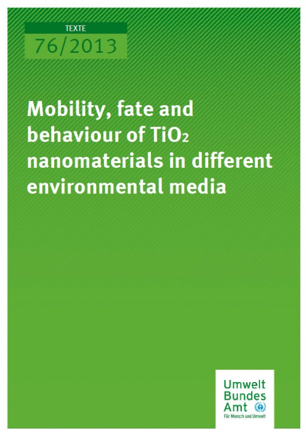 Cover Texte 76/2013 Mobility, fate and behavior of TiO2 nanomaterials in different environmental media