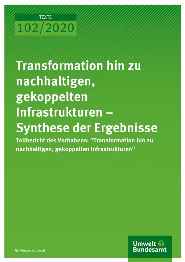 Cover_TEXTE_102-2020_Transformation hin zu nachhaltigen, gekoppelten Infrastrukturen – Synthese der Ergebnisse