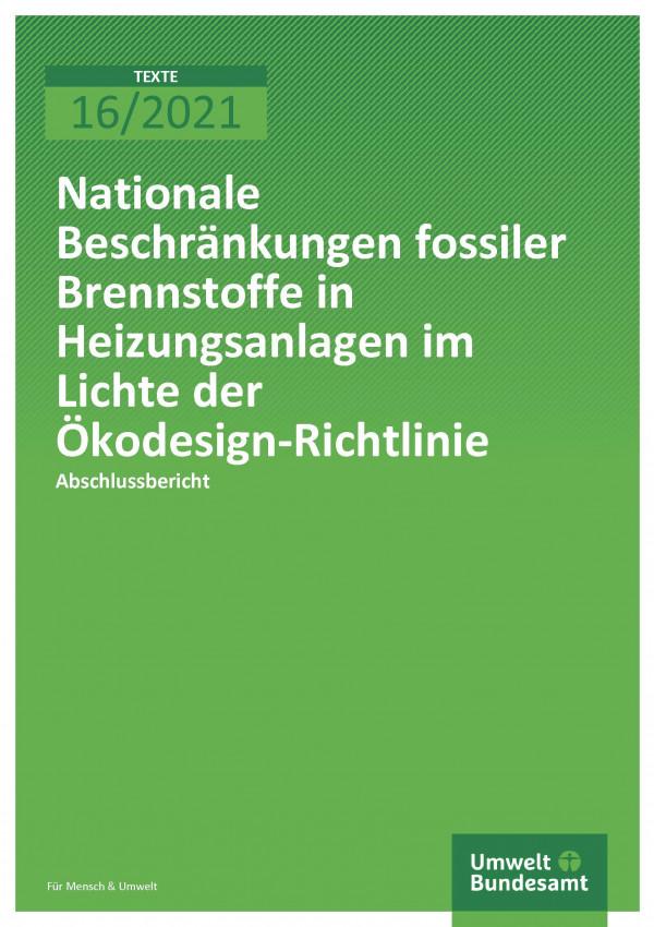 Cover der Publikation TEXTE 16/2021 Nationale Beschränkungen fossiler Brennstoffe in Heizungsanlagen im Lichte der Ökodesign-Richtlinie