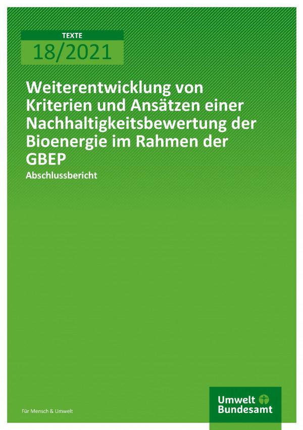 Cover der Publikation TEXTE 18/2021 Weiterentwicklung von Kriterien und Ansätzen einer Nachhaltigkeitsbewertung der Bioenergie im Rahmen der GBEP