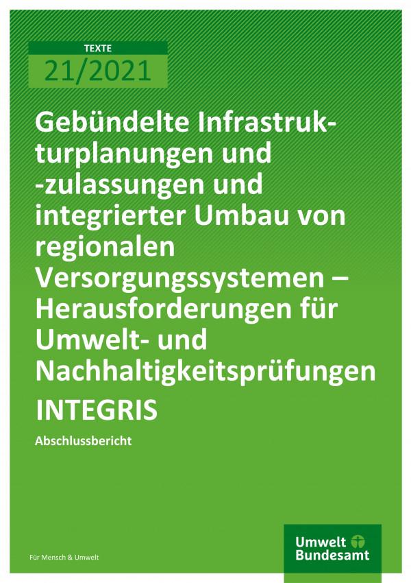 Cover der Publikation TEXTE 21/2021 Gebündelte Infrastrukturplanungen und -zulassungen und integrierter Umbau von regionalen Versorgungssystemen - Herausforderungen für Umwelt- und Nachhaltigkeitsprüfungen INTEGRIS