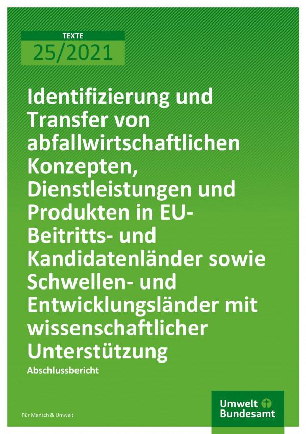 Cover der Publikation TEXTE 25/2021 Identifizierung und Transfer von abfallwirtschaftlichen Konzepten, Dienstleistungen und Produkten in EU-Beitritts- und Kandidatenländer sowie Schwellen- und Entwicklungsländer mit wissenschaftlicher Unterstützung