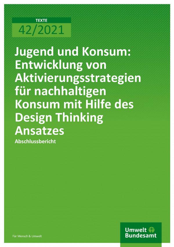 Cover der Publikation TEXTE 42/2021 Jugend und Konsum: Entwicklung von Aktivierungsstrategien für nachhaltigen Konsum mit Hilfe des Design Thinking Ansatzes